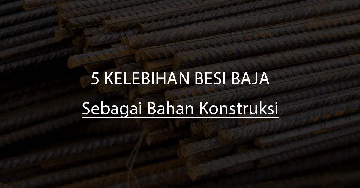5 Kelebihan yang Dimiliki oleh Besi Baja Sebagai Bahan Konstruksi